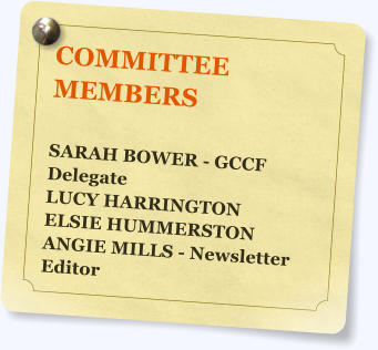 COMMITTEE MEMBERS  SARAH BOWER - GCCF Delegate LUCY HARRINGTON ELSIE HUMMERSTON ANGIE MILLS - Newsletter Editor